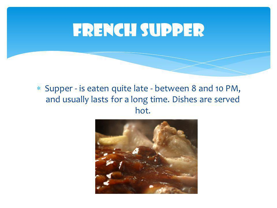 French Supper Supper - is eaten quite late - between 8 and 10 PM, and usually lasts for a long time.