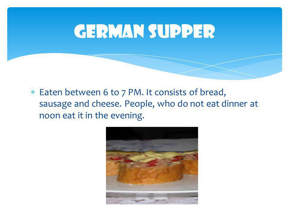 German Supper Eaten between 6 to 7 PM. It consists of bread, sausage and cheese.