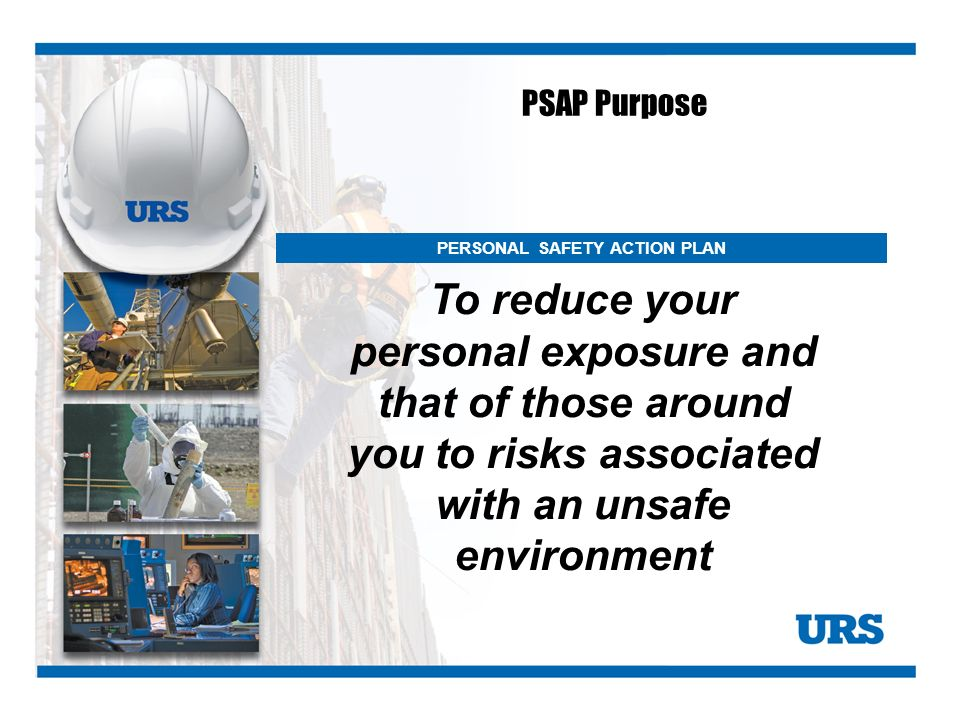 PSAP Purpose To reduce your personal exposure and that of those around you to risks associated with an unsafe environment.