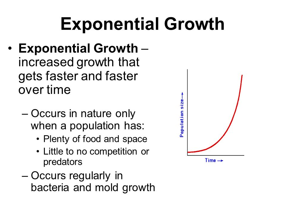 Exponential Growth Exponential Growth – increased growth that gets faster and faster over time. Occurs in nature only when a population has: