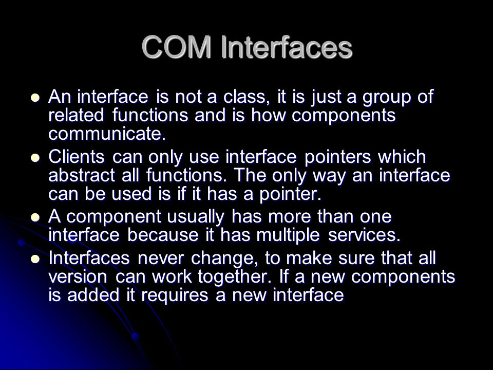 COM Interfaces An interface is not a class, it is just a group of related functions and is how components communicate.