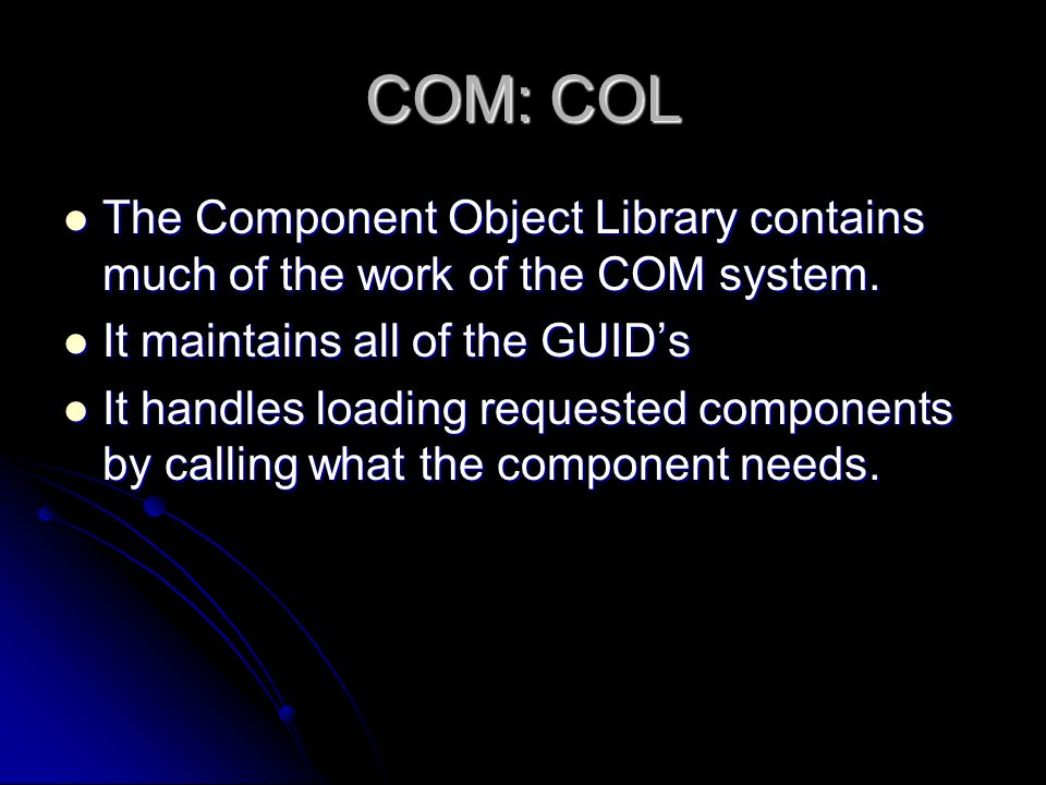COM: COL The Component Object Library contains much of the work of the COM system. It maintains all of the GUID's.