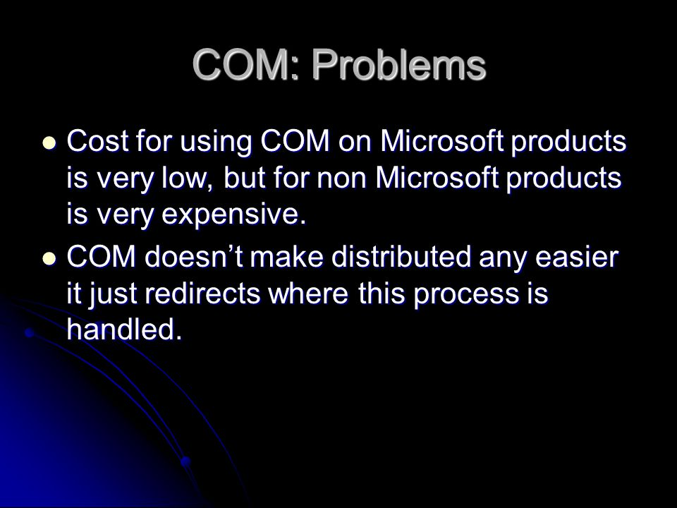COM: Problems Cost for using COM on Microsoft products is very low, but for non Microsoft products is very expensive.