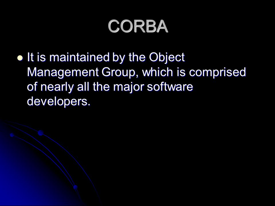 CORBA It is maintained by the Object Management Group, which is comprised of nearly all the major software developers.