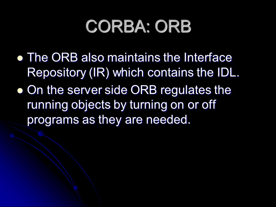 CORBA: ORB The ORB also maintains the Interface Repository (IR) which contains the IDL.