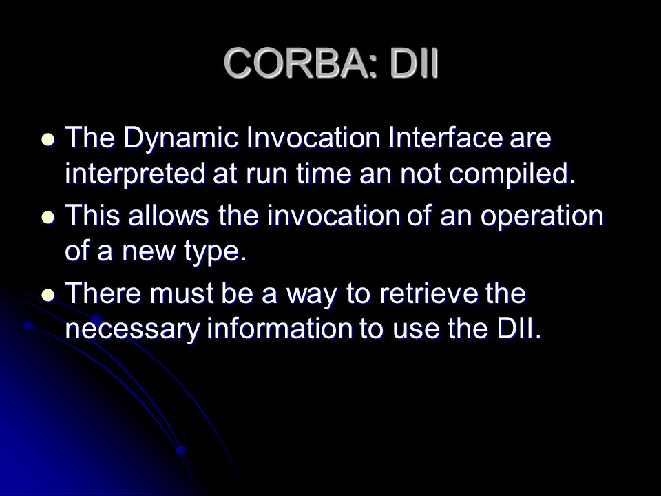 CORBA: DII The Dynamic Invocation Interface are interpreted at run time an not compiled. This allows the invocation of an operation of a new type.