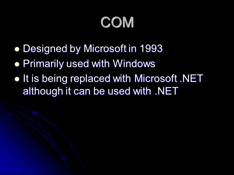 COM Designed by Microsoft in 1993 Primarily used with Windows