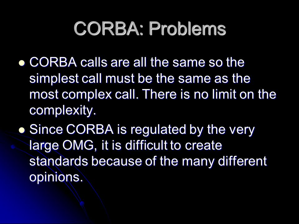CORBA: Problems CORBA calls are all the same so the simplest call must be the same as the most complex call. There is no limit on the complexity.