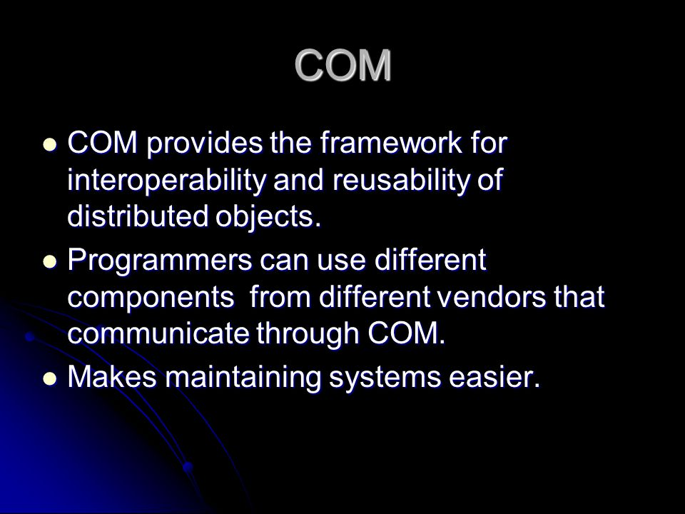 COM COM provides the framework for interoperability and reusability of distributed objects.