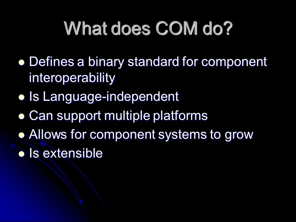 What does COM do Defines a binary standard for component interoperability. Is Language-independent.