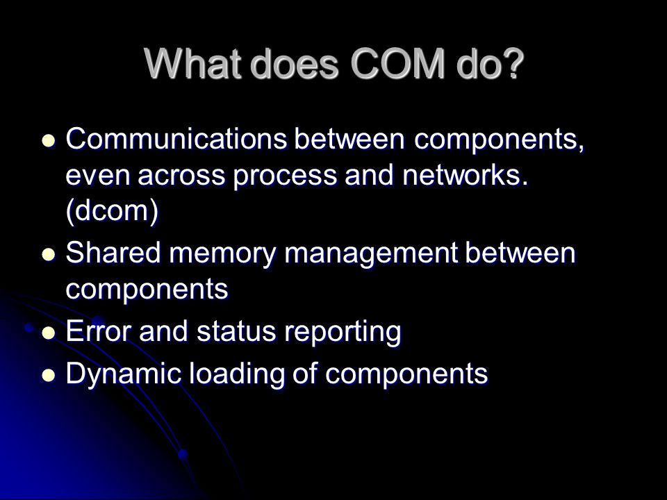 What does COM do Communications between components, even across process and networks. (dcom) Shared memory management between components.