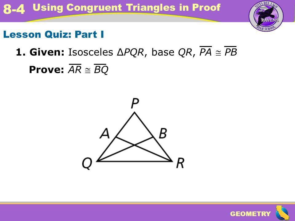 Lesson Quiz: Part I 1. Given: Isosceles ∆PQR, base QR, PA  PB Prove: AR  BQ