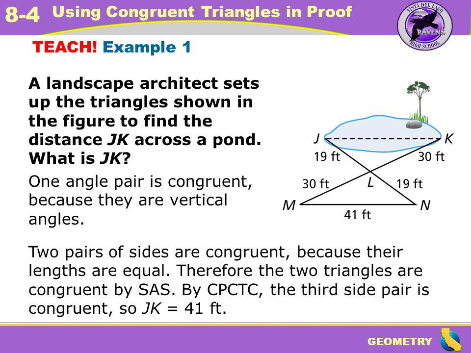 TEACH! Example 1 A landscape architect sets up the triangles shown in the figure to find the distance JK across a pond. What is JK