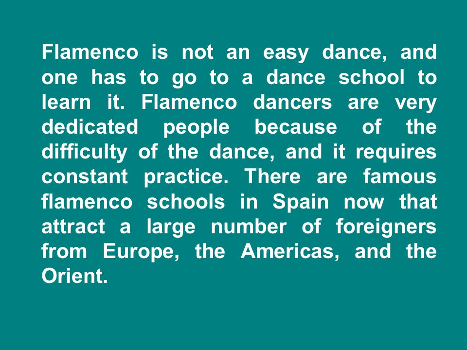 Flamenco is not an easy dance, and one has to go to a dance school to learn it.