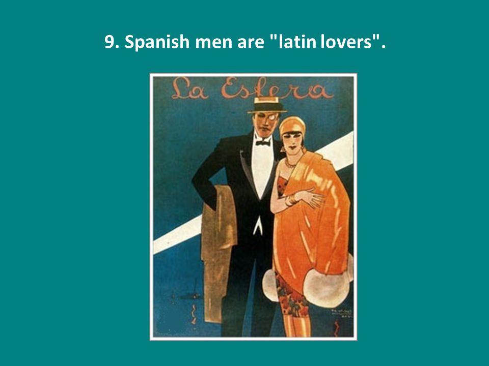 9. Spanish men are latin lovers .