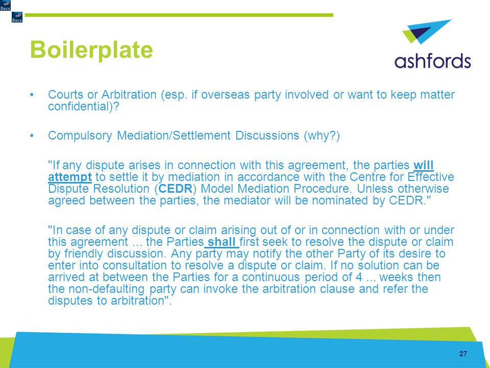 Boilerplate Courts or Arbitration (esp. if overseas party involved or want to keep matter confidential)