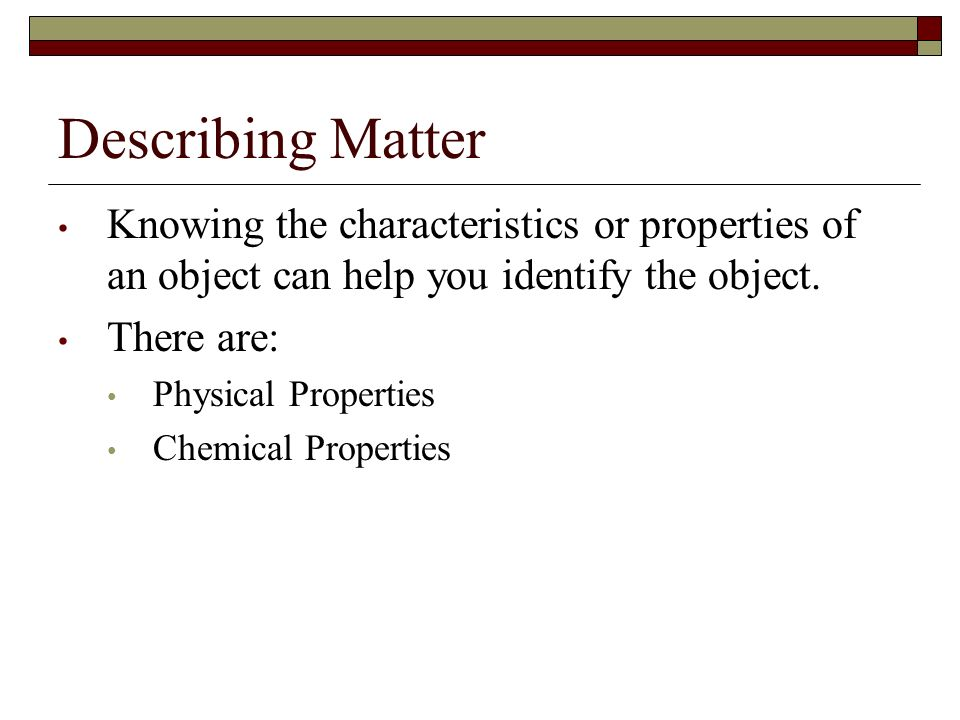 Describing Matter Knowing the characteristics or properties of an object can help you identify the object.