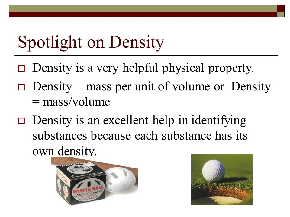Spotlight on Density Density is a very helpful physical property.