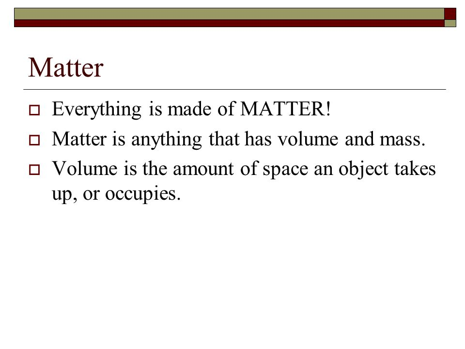 Matter Everything is made of MATTER!