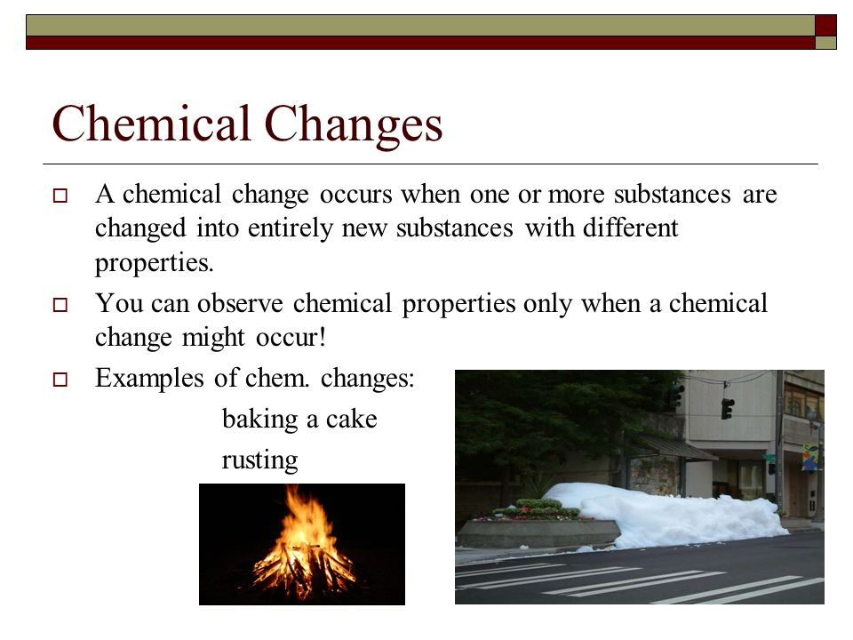 Chemical Changes A chemical change occurs when one or more substances are changed into entirely new substances with different properties.