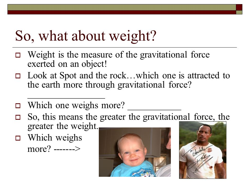 So, what about weight Weight is the measure of the gravitational force exerted on an object!