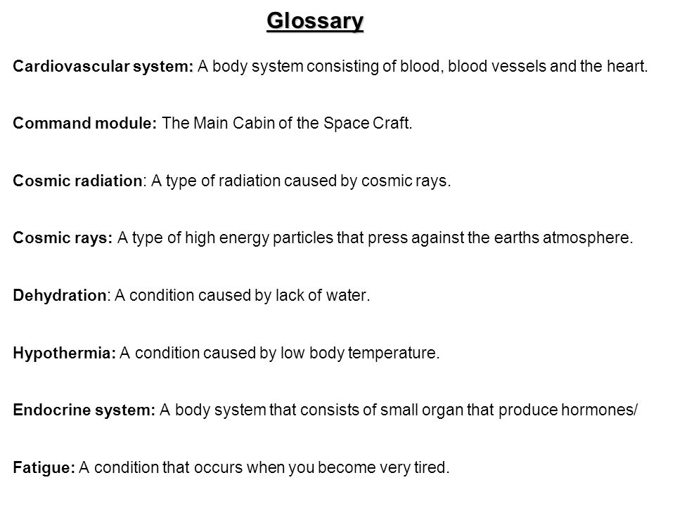 Glossary Cardiovascular system: A body system consisting of blood, blood vessels and the heart. Command module: The Main Cabin of the Space Craft.