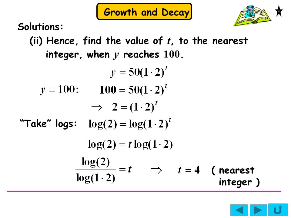 Solutions: (ii) Hence, find the value of t, to the nearest integer, when y reaches 100. Take logs: