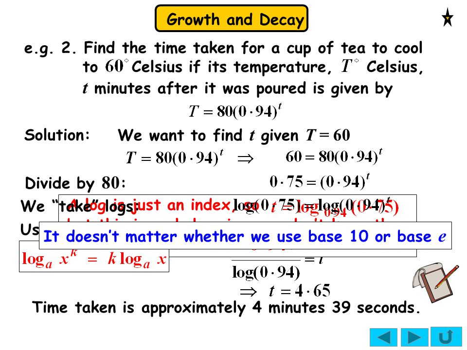 e.g. 2. Find the time taken for a cup of tea to cool to Celsius if its temperature, Celsius, t minutes after it was poured is given by