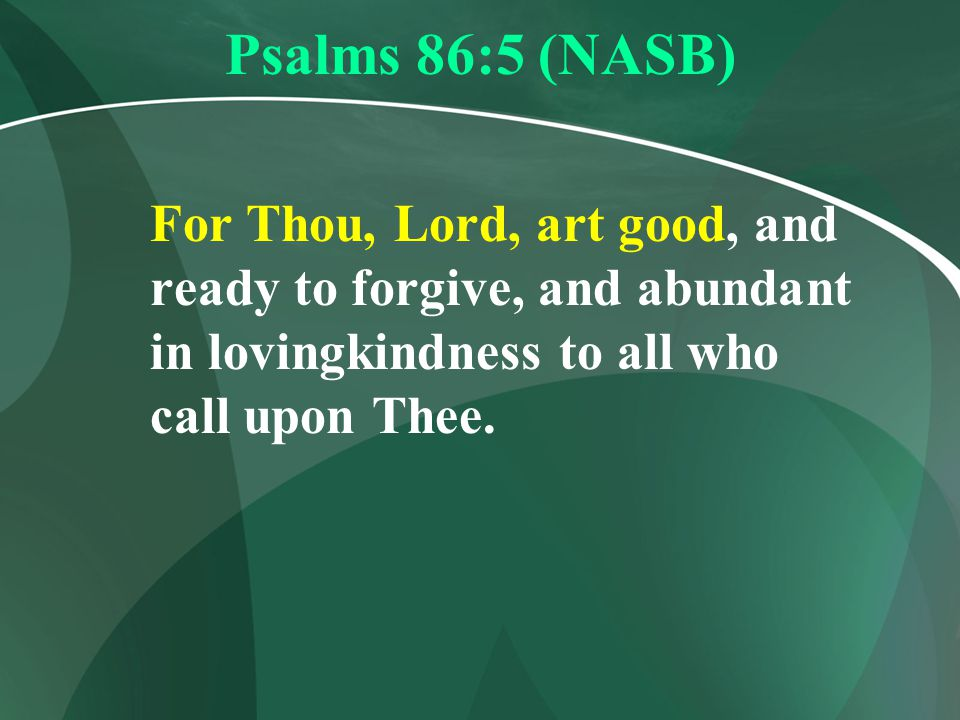 Psalms 86:5 (NASB) For Thou, Lord, art good, and ready to forgive, and abundant in lovingkindness to all who call upon Thee.