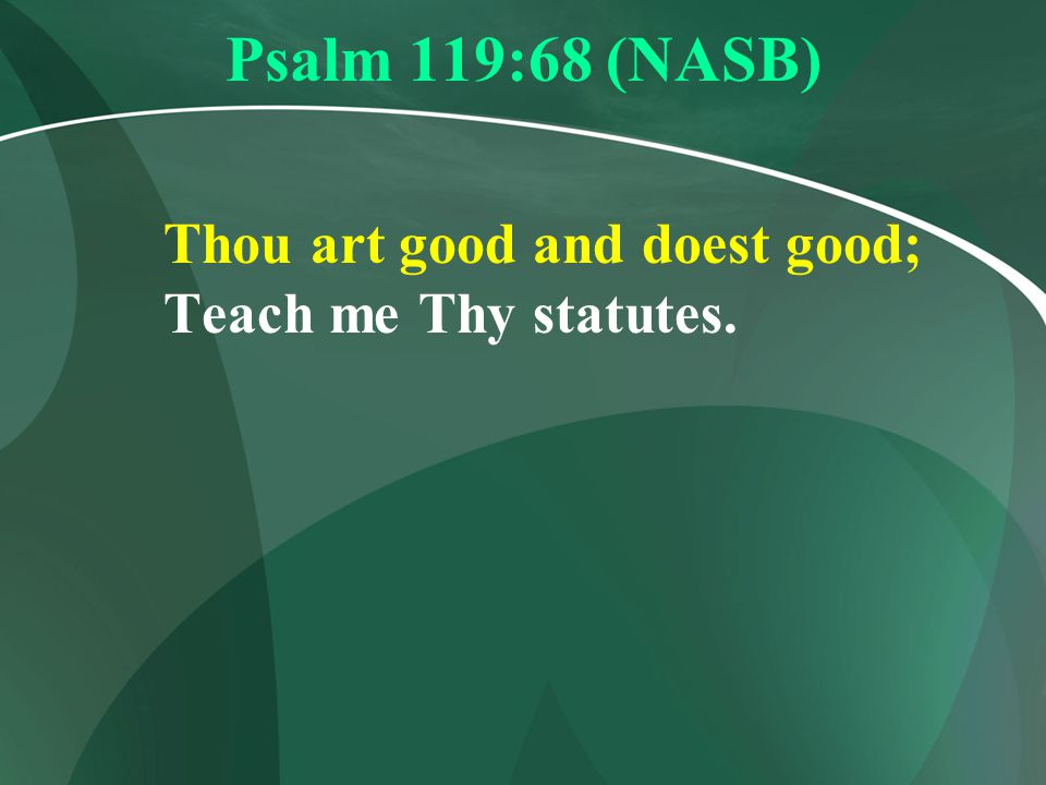 Psalm 119:68 (NASB) Thou art good and doest good; Teach me Thy statutes.