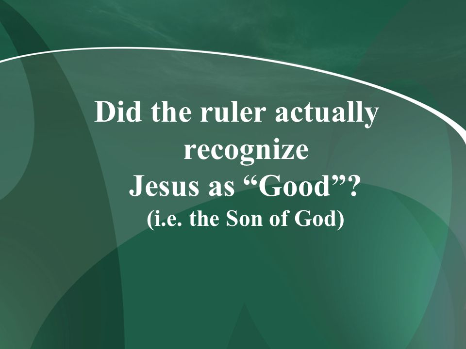 Did the ruler actually recognize Jesus as Good . (i. e