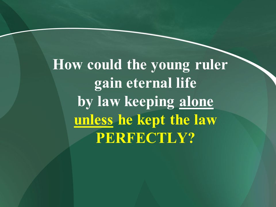 How could the young ruler gain eternal life by law keeping alone unless he kept the law PERFECTLY