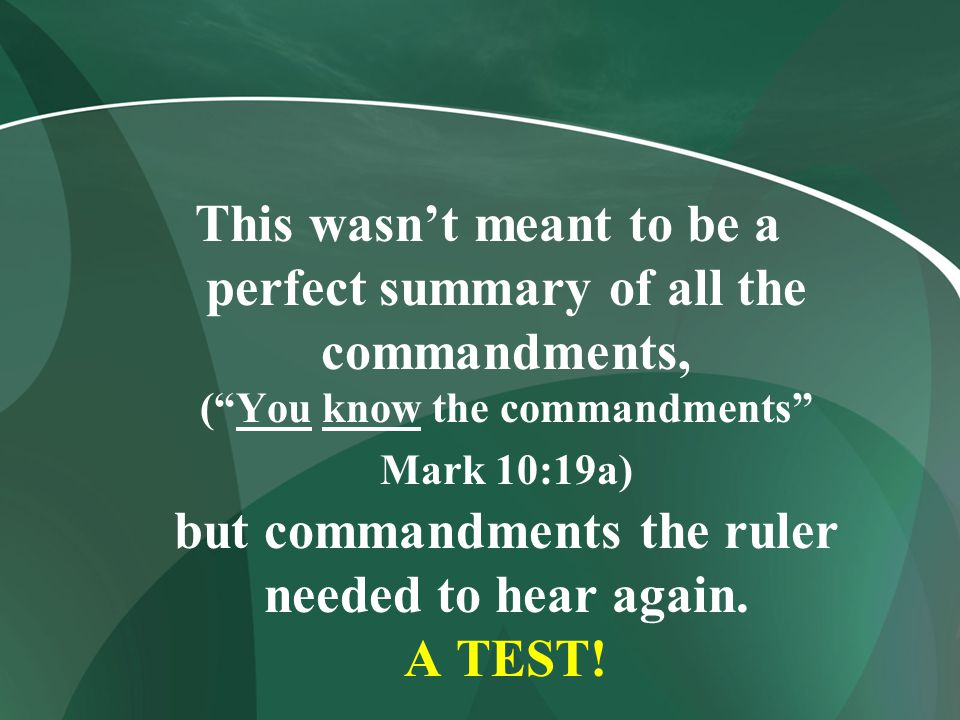This wasn't meant to be a perfect summary of all the commandments, ( You know the commandments Mark 10:19a) but commandments the ruler needed to hear again.