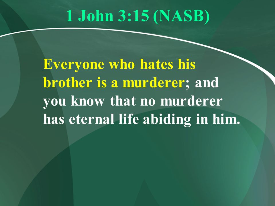 1 John 3:15 (NASB) Everyone who hates his brother is a murderer; and you know that no murderer has eternal life abiding in him.