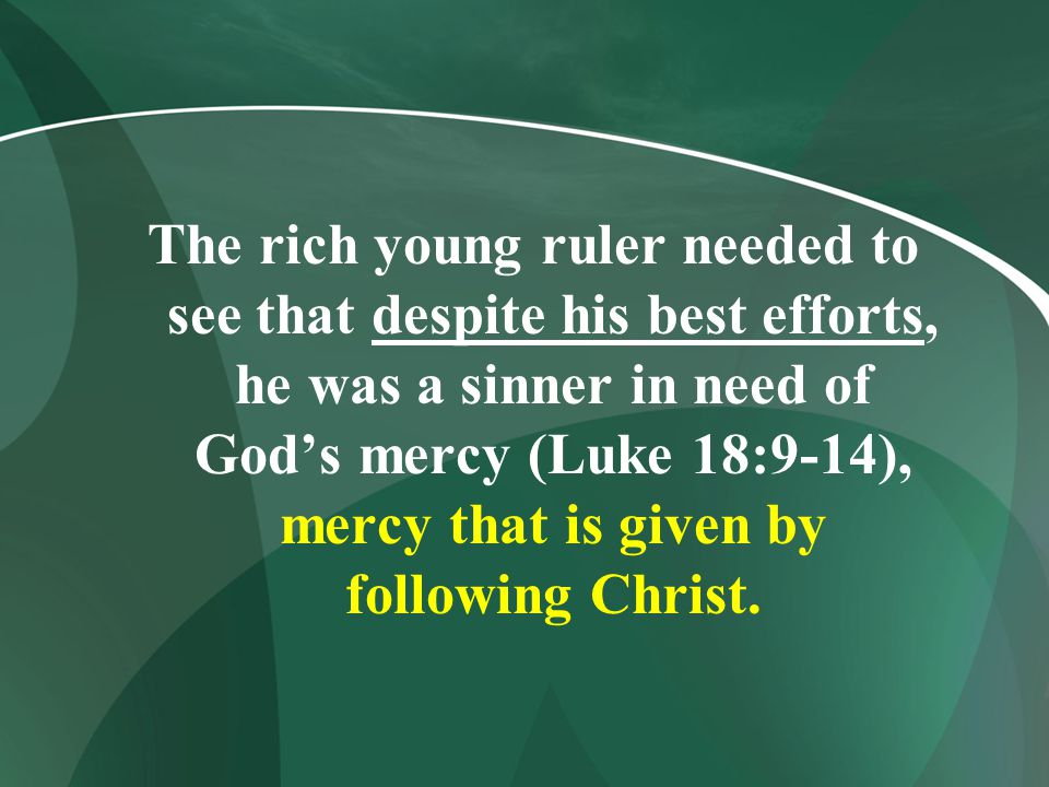 The rich young ruler needed to see that despite his best efforts, he was a sinner in need of God's mercy (Luke 18:9-14), mercy that is given by following Christ.