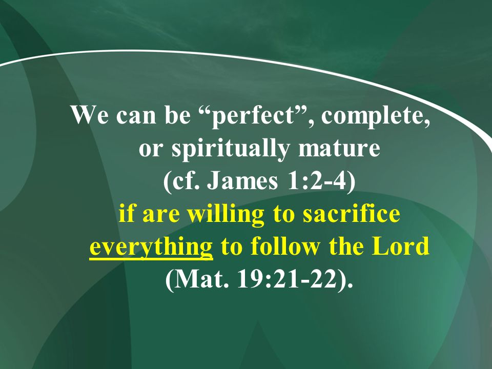 We can be perfect , complete, or spiritually mature (cf