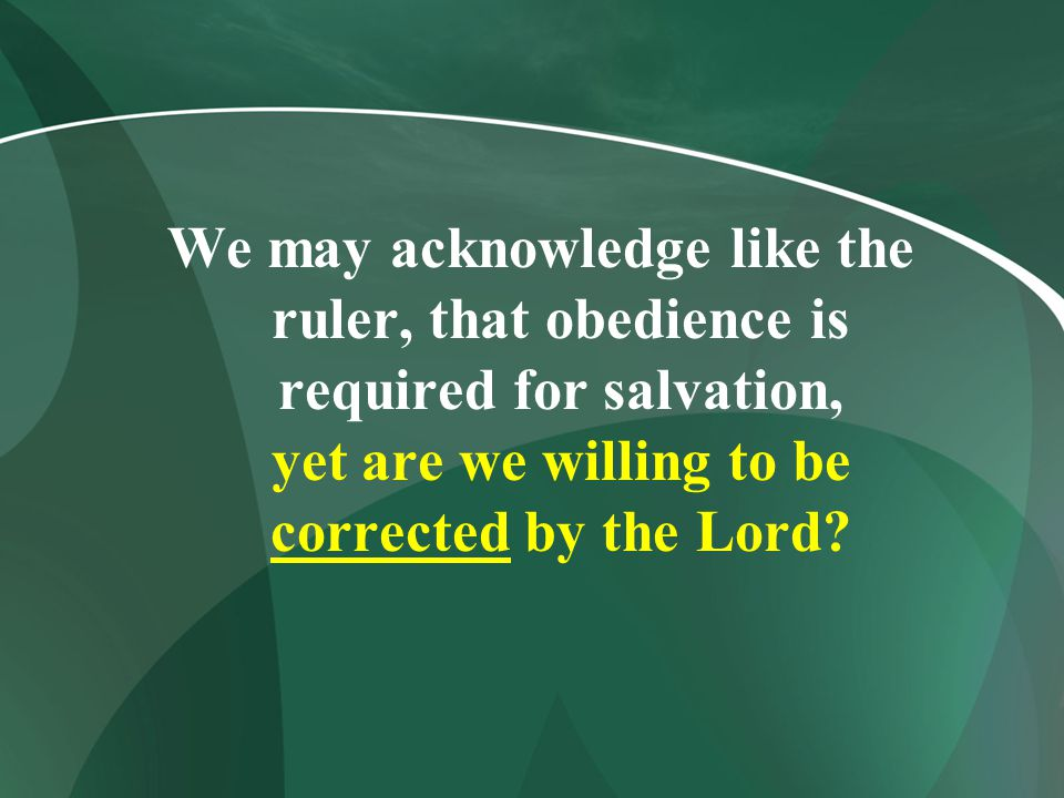We may acknowledge like the ruler, that obedience is required for salvation, yet are we willing to be corrected by the Lord