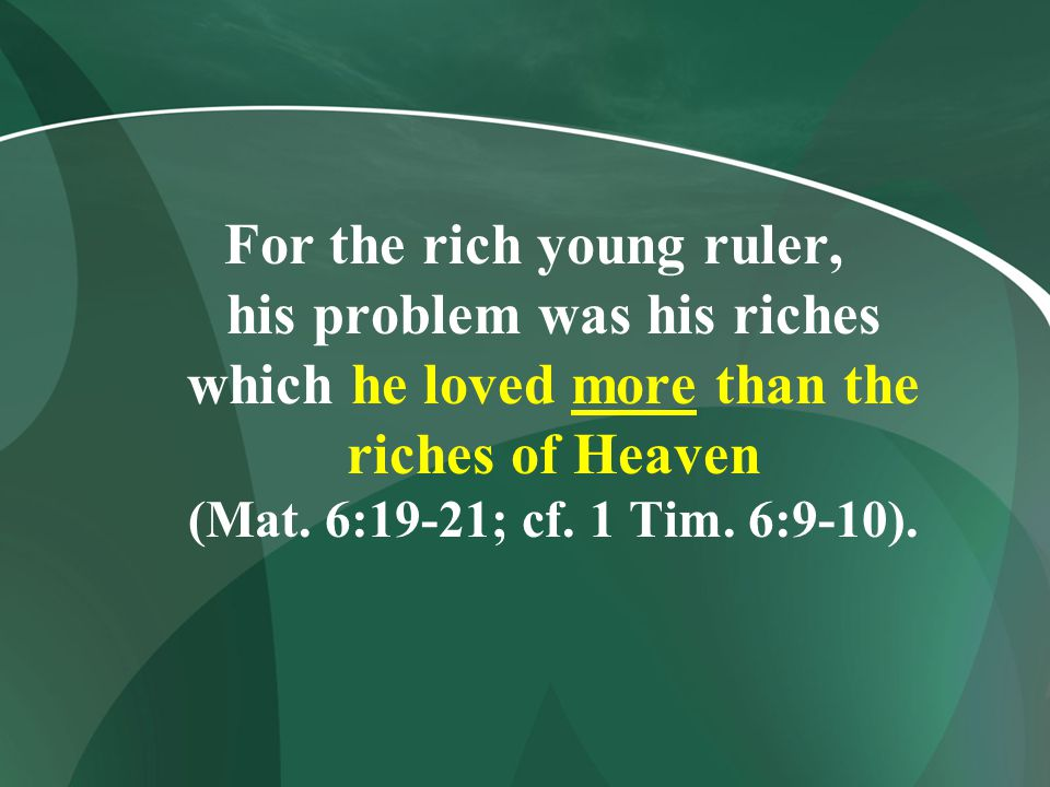 For the rich young ruler, his problem was his riches which he loved more than the riches of Heaven (Mat.