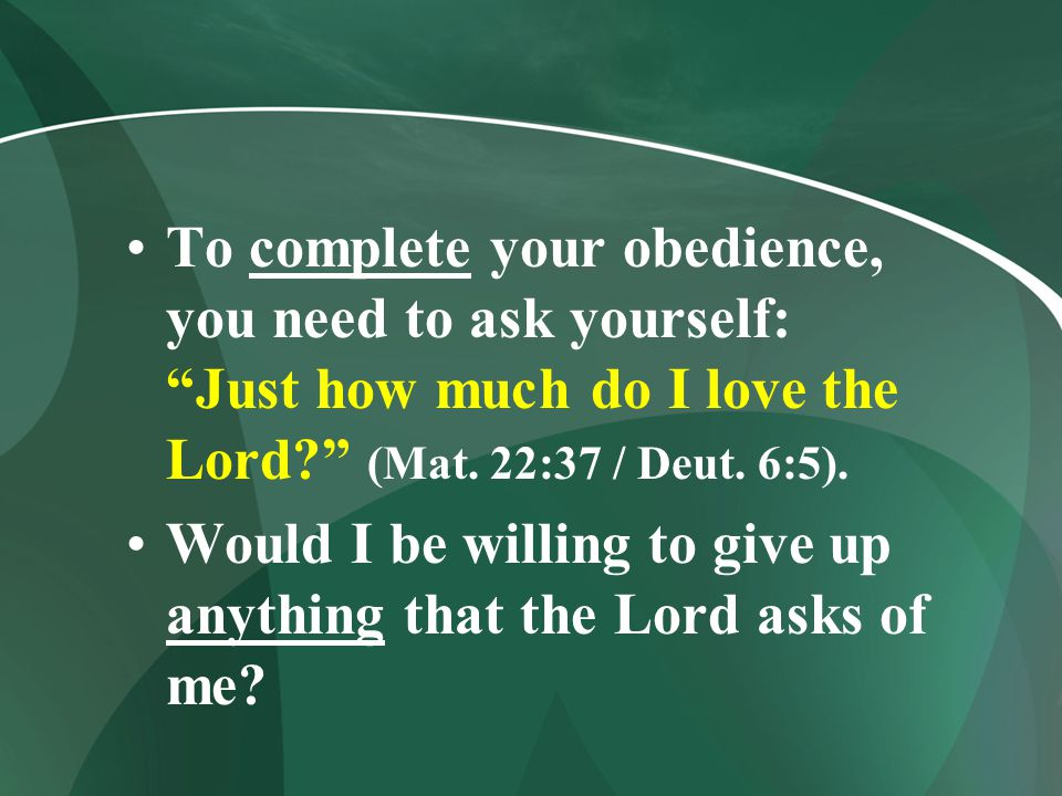To complete your obedience, you need to ask yourself: Just how much do I love the Lord (Mat. 22:37 / Deut. 6:5).