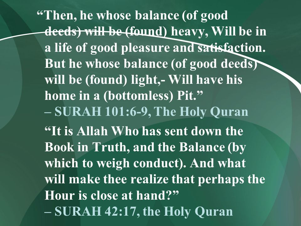 Then, he whose balance (of good deeds) will be (found) heavy, Will be in a life of good pleasure and satisfaction. But he whose balance (of good deeds) will be (found) light,- Will have his home in a (bottomless) Pit. – SURAH 101:6-9, The Holy Quran
