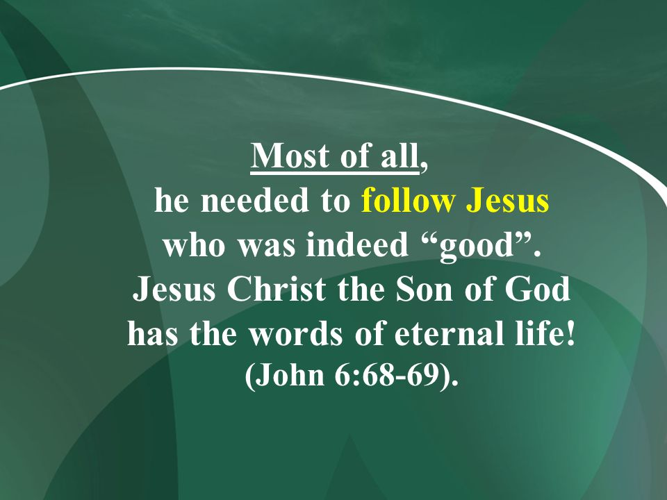 Most of all, he needed to follow Jesus who was indeed good