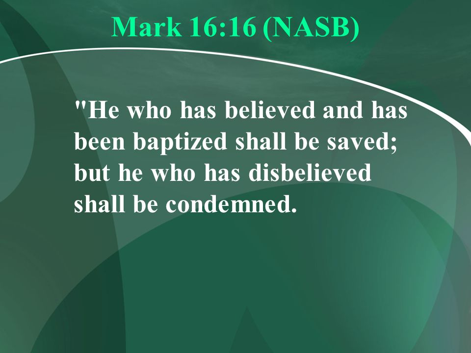 Mark 16:16 (NASB) He who has believed and has been baptized shall be saved; but he who has disbelieved shall be condemned.