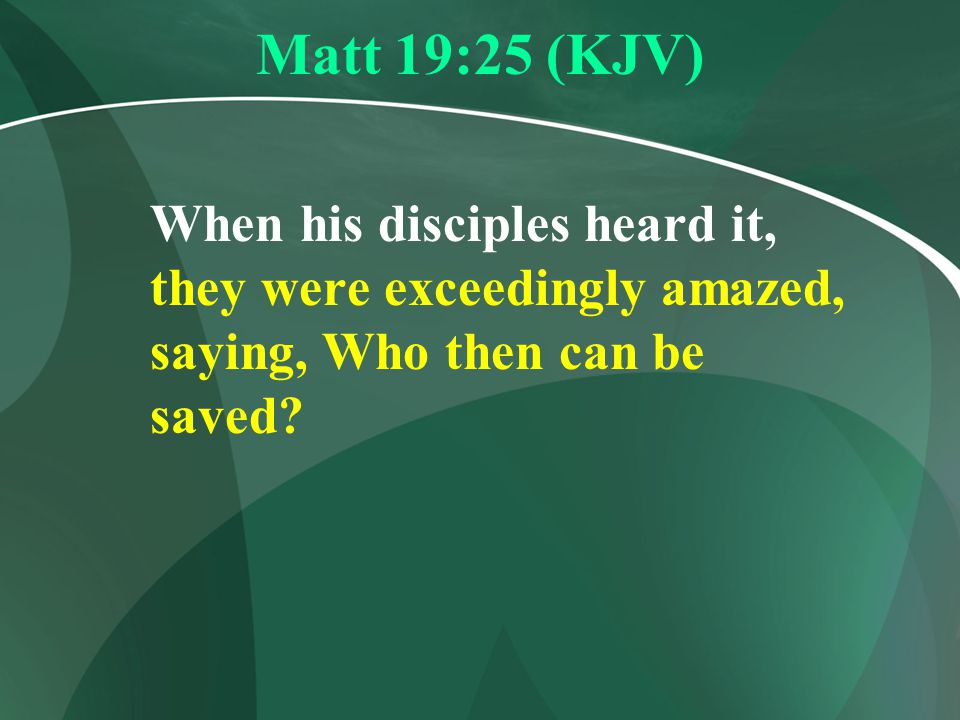 Matt 19:25 (KJV) When his disciples heard it, they were exceedingly amazed, saying, Who then can be saved
