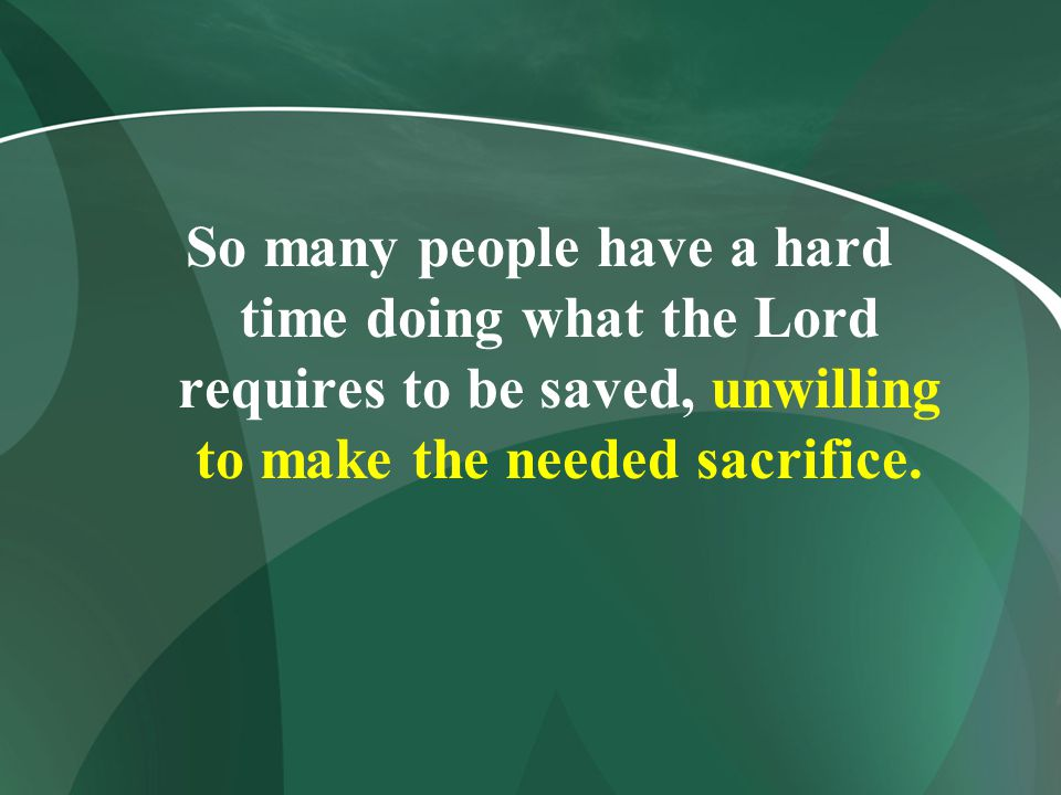 So many people have a hard time doing what the Lord requires to be saved, unwilling to make the needed sacrifice.