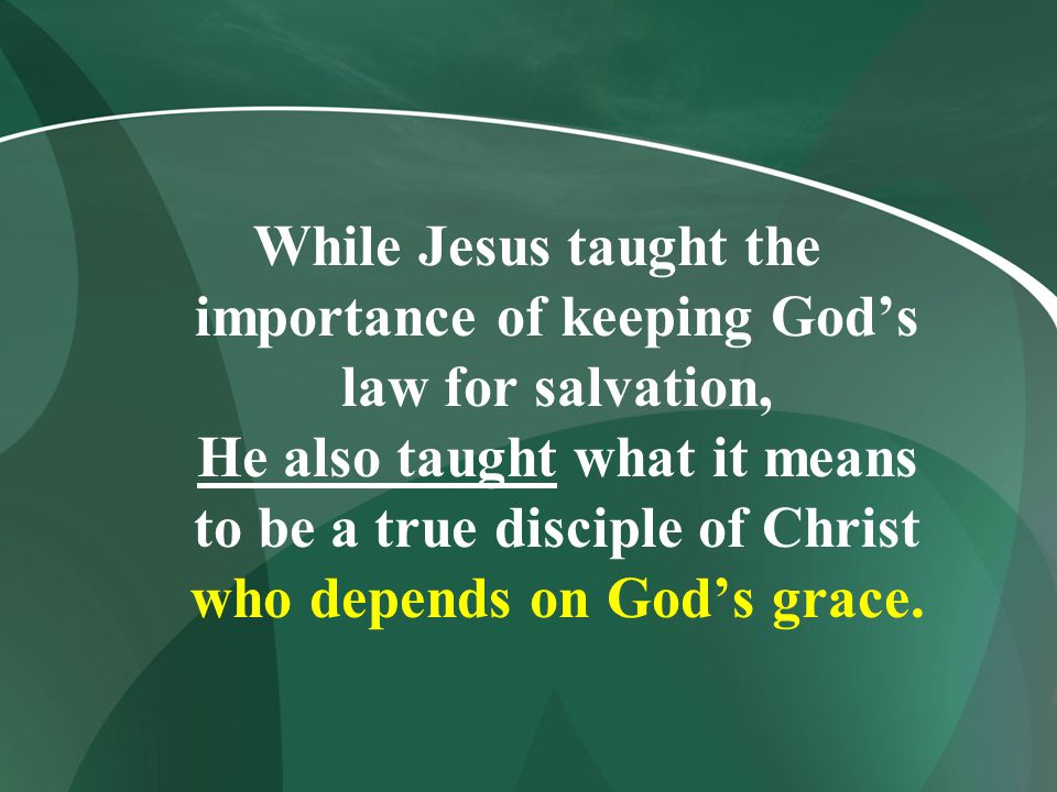While Jesus taught the importance of keeping God's law for salvation, He also taught what it means to be a true disciple of Christ who depends on God's grace.