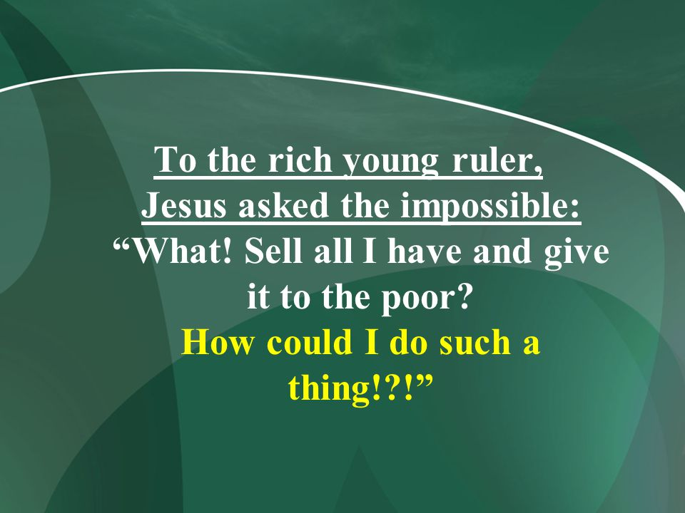 To the rich young ruler, Jesus asked the impossible: What