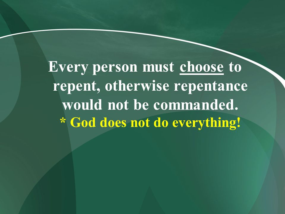 Every person must choose to repent, otherwise repentance would not be commanded.