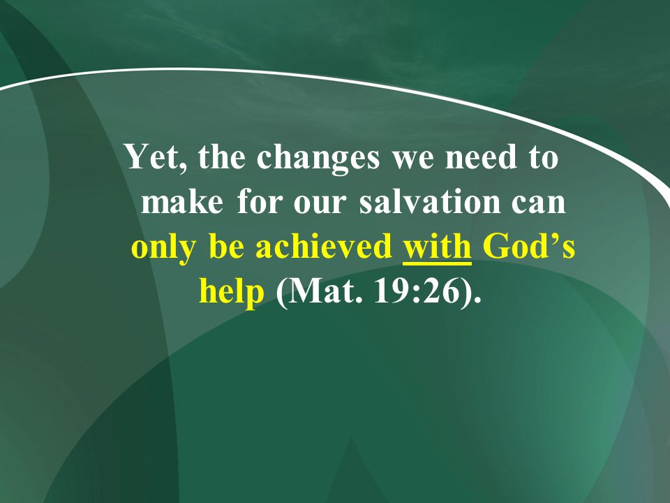 Yet, the changes we need to make for our salvation can only be achieved with God's help (Mat.