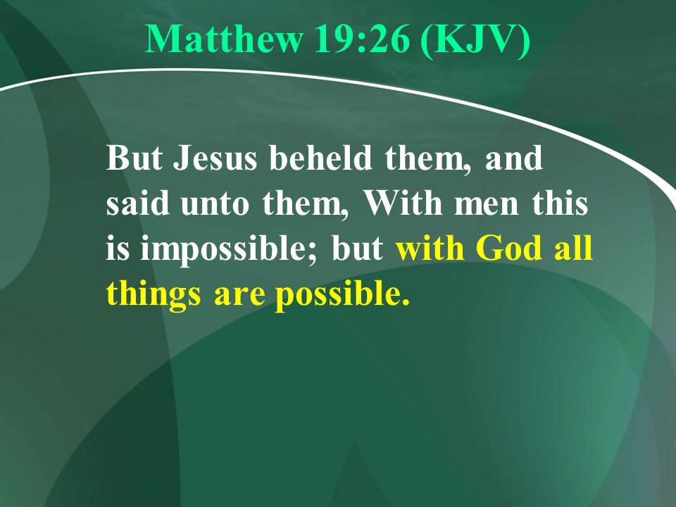Matthew 19:26 (KJV) But Jesus beheld them, and said unto them, With men this is impossible; but with God all things are possible.