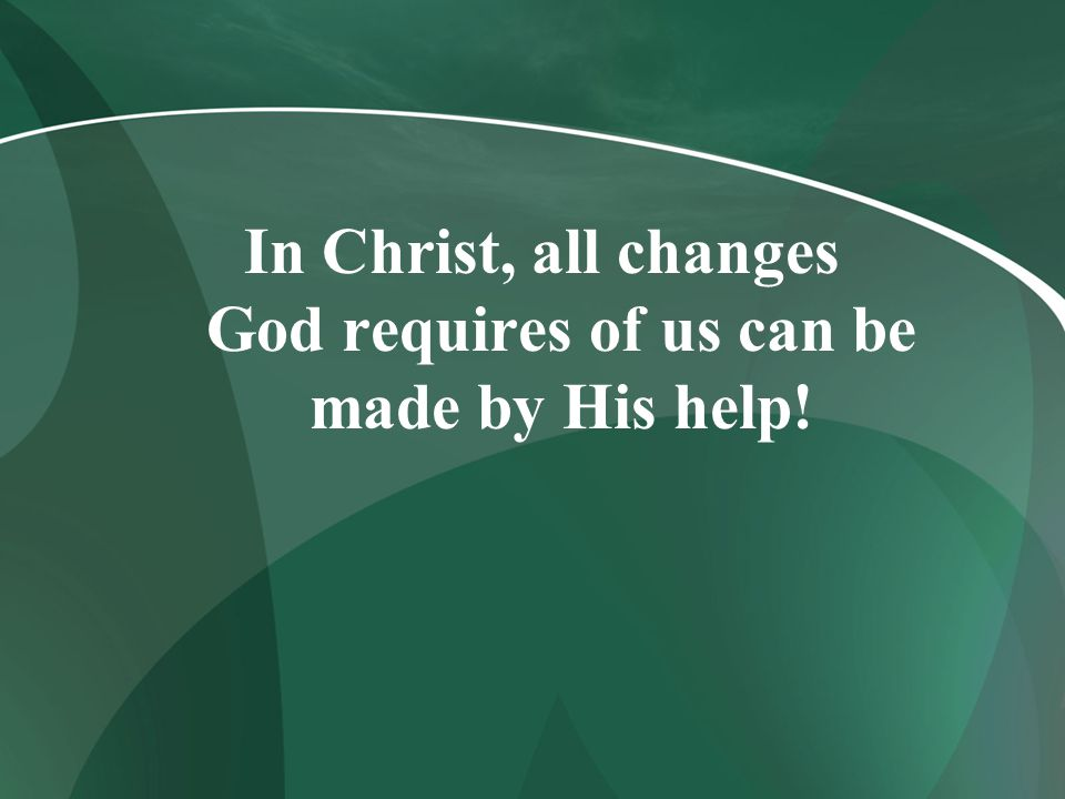In Christ, all changes God requires of us can be made by His help!
